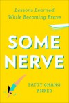 Some Nerve: Lessons Learned While Becoming Brave - Patty Chang Anker