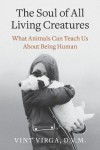 The Soul of All Living Creatures: What Animals Can Teach Us About Being Human - Vint Virga D.V.M.