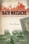 Bath Massacre: America's First School Bombing - Arnie Bernstein