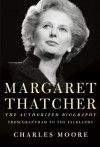 Margaret Thatcher: The Authorized Biography - Charles Moore