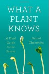 What a Plant Knows: A Field Guide to the Senses - Daniel Chamovitz