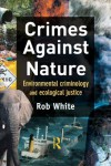 Crimes Against Nature: Environmental Criminology and Ecological Justice - Rob White
