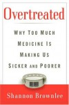 Overtreated: Why Too Much Medicine Is Making Us Sicker and Poorer - Shannon Brownlee