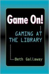 Game On!: Gaming at the Library - Beth Gallaway
