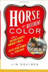 Horse of a Different Color: A Tale of Breeding Geniuses, Dominant Females and the Fastest Derby Winner Since Secretariat - James D. Squires