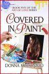 Covered In Paint: Book Five of the Art Of Love Series - Donna McDonald