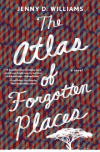 The Atlas of Forgotten Places: A Novel - Jenny D. Williams