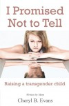 I Promised Not to Tell: Raising a transgender child - Cheryl B. Evans