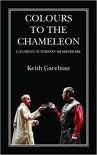 Colours to the Chameleon: Canadian Actors on Shakespeare - Keith Garebian