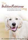 The Golden Retriever Dog: A vet's guide on how to care for your Golden Retriever dog - Dr. Gordon Roberts BVSC MRCVS