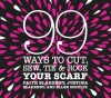 99 Ways to Cut, Sew, Tie & Rock Your Scarf - Faith Blakeney, Ellen Schultz, Justina Blakeney