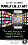 Everything You Need to Make a Killer App: Your one-stop guide to making an app and doing it successfully (How To Make and Market an App) - Kerry Butters, John Waldron, Matt Whetton