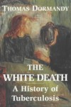 The White Death: A History Of Tuberculosis - Thomas Dormandy