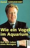 Wie Ein Vogel Im Aquarium. Aus Dem Leben Eines Managers - Daniel Goeudevert