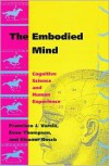 The Embodied Mind: Cognitive Science and Human Experience - Francisco J. Varela, Evan Thompson, Eleanor Rosch