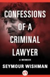 Confessions of a Criminal Lawyer: A Memoir - Seymour Wishman