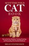 Scottish Fold Cat Book: Tips on the Care, Nutrition, Training, Grooming and Personality of the Scottish Fold Breed - Brian Stephenson