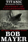 Titanic: Systematic Failure (Anatomy of Catastrophe Book 4) - Bob Mayer