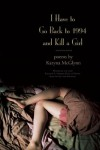 I Have to Go Back to 1994 and Kill a Girl: Poems - Karyna McGlynn