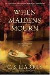 When Maidens Mourn - C.S. Harris