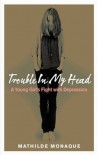 Trouble in My Head: A Young Girl's Fight with Depression - Mathilde Monaque