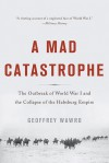 A Mad Catastrophe: The Outbreak of World War I and the Collapse of the Habsburg Empire - Geoffrey Wawro