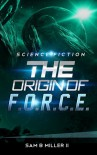 The Origin of F.O.R.C.E. - Sam B. Miller