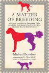 A Matter of Breeding: A Biting History of Pedigree Dogs and How the Quest for Status Has Harmed Man's Best Friend - Michael Brandow