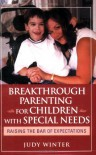 Breakthrough Parenting for Children with Special Needs: Raising the Bar of Expectations - Judy Winter