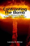 Confronting the Bomb: A Short History of the World Nuclear Disarmament Movement - Lawrence Wittner