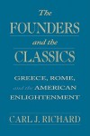 The Founders and the Classics: Greece, Rome, and the American Enlightenment - Carl Richard