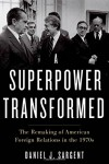 A Superpower Transformed: The Remaking of American Foreign Relations in the 1970s - Daniel Sargent