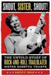 Shout, Sister, Shout!: The Untold Story of Rock-and-Roll Trailblazer Sister Rosetta Tharpe - Gayle F. Wald