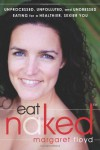 Eat Naked: Unprocessed, Unpolluted, and Undressed Eating for a Healthier, Sexier You - Margaret Floyd