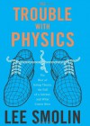 The Trouble with Physics: The Rise of String Theory, the Fall of a Science and What Comes Next - Lee Smolin