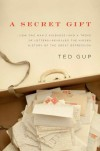 A Secret Gift: How One Man's Kindness & a Trove of Letters Revealed the Hidden History of the Great Depression - Ted Gup