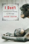 I Don't: A Contrarian History of Marriage - Susan Squire