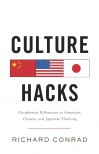 Culture Hacks: Deciphering Differences in American, Chinese, and Japanese Thinking  - Richard Conrad