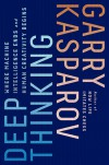 Deep Thinking: Where Machine Intelligence Ends and Human Creativity Begins - Garry Kasparov, Mig Greengard