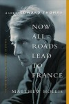 Now All Roads Lead to France: A Life of Edward Thomas - Matthew Hollis
