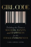 Girl Code: Unlocking the Secrets to Success, Sanity, and Happiness for the Female Entrepreneur - Cara Alwill Leyba