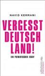 Vergesst Deutschland!: Eine patriotische Rede - Navid Kermani