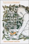 The Well Gardened Mind: Rediscovering Nature in the Modern World - Sue Stuart-Smith