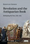 Revolution and the Antiquarian Book: Reshaping the Past, 1780-1815 by Kristian Jensen (2014-03-27) - Kristian Jensen