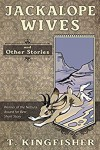 Jackalope Wives And Other Stories - T. Kingfisher