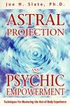 Astral Projection and Psychic Empowerment: Techniques for Mastering the Out-Of-Body Experience - Joe Slate