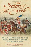 The Scum of the Earth: What Happened to the Real British Heroes of Waterloo? - Colin Brown