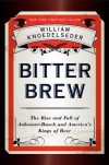 Bitter Brew: The Rise and Fall of Anheuser-Busch and America's Kings of Beer - William Knoedelseder