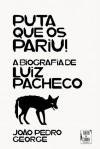 Puta que os Pariu! - A Biografia de Luiz Pacheco - João Pedro George