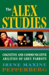 The Alex Studies: Cognitive and Communicative Abilities of Grey Parrots - Irene M. Pepperberg